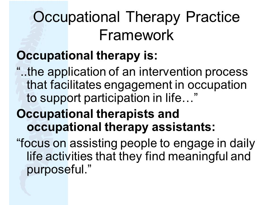 Occupational Therapy Practice Framework Occupational therapy is: ..the application of an intervention process that facilitates engagement in occupation to support participation in life… Occupational therapists and occupational therapy assistants: focus on assisting people to engage in daily life activities that they find meaningful and purposeful.