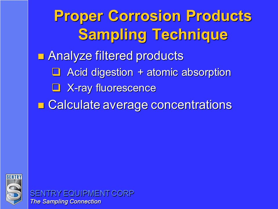 SENTRY EQUIPMENT CORP The Sampling Connection Proper Corrosion Products Sampling Technique n Analyze filtered products  Acid digestion + atomic absor