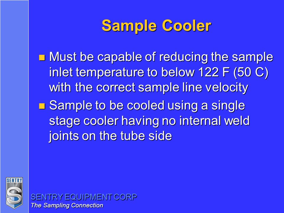 SENTRY EQUIPMENT CORP The Sampling Connection Sample Cooler n Must be capable of reducing the sample inlet temperature to below 122 F (50 C) with the