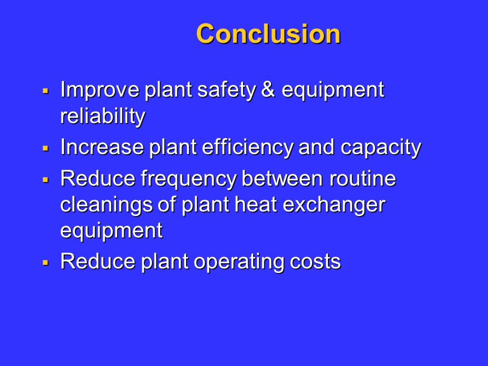 Conclusion  Improve plant safety & equipment reliability  Increase plant efficiency and capacity  Reduce frequency between routine cleanings of pla