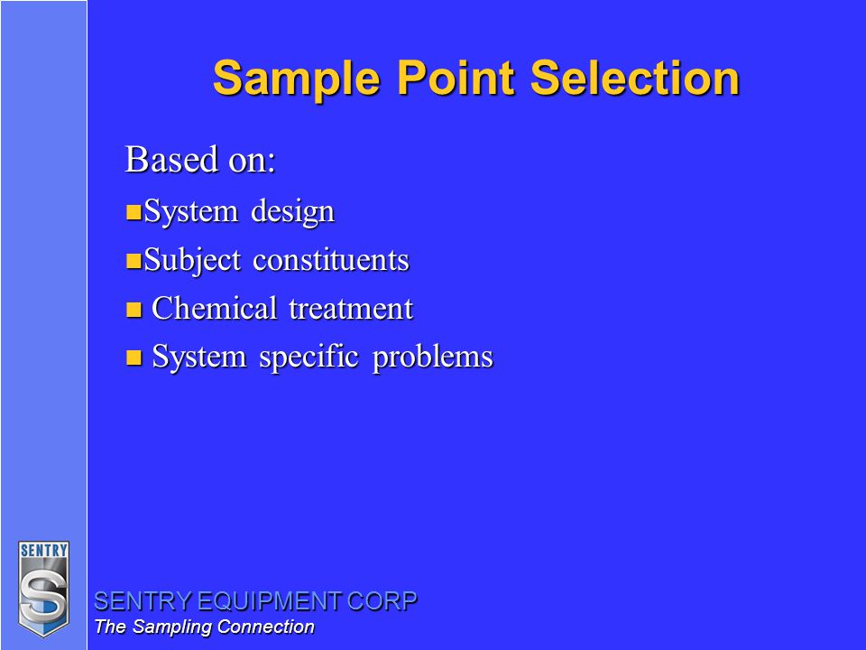 SENTRY EQUIPMENT CORP The Sampling Connection Sample Point Selection Based on: n System design n Subject constituents n Chemical treatment n System sp