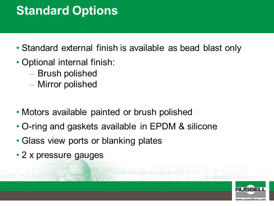 Standard Options Standard external finish is available as bead blast only Optional internal finish: – Brush polished – Mirror polished Motors available painted or brush polished O-ring and gaskets available in EPDM & silicone Glass view ports or blanking plates 2 x pressure gauges