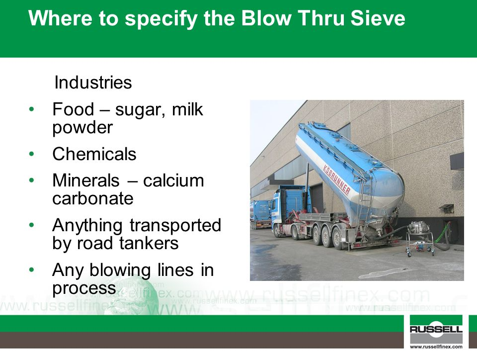 Where to specify the Blow Thru Sieve Industries Food – sugar, milk powder Chemicals Minerals – calcium carbonate Anything transported by road tankers Any blowing lines in process