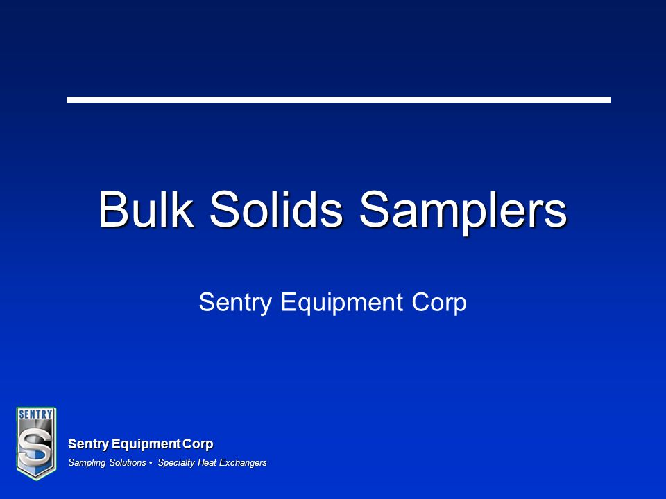 Sentry Equipment Corp Sampling Solutions Specialty Heat Exchangers Model SAH 50 cc per cycle (using non- pressure floppy seals) 45 cc per cycle (using pressure seals) –Thicker seals reduces the overall volume of the sample annulus Compact design –Installation envelope approximately 350mm long by 350mm high Process connection via 2.5 tri- clamp Maximum particle size is 16mm