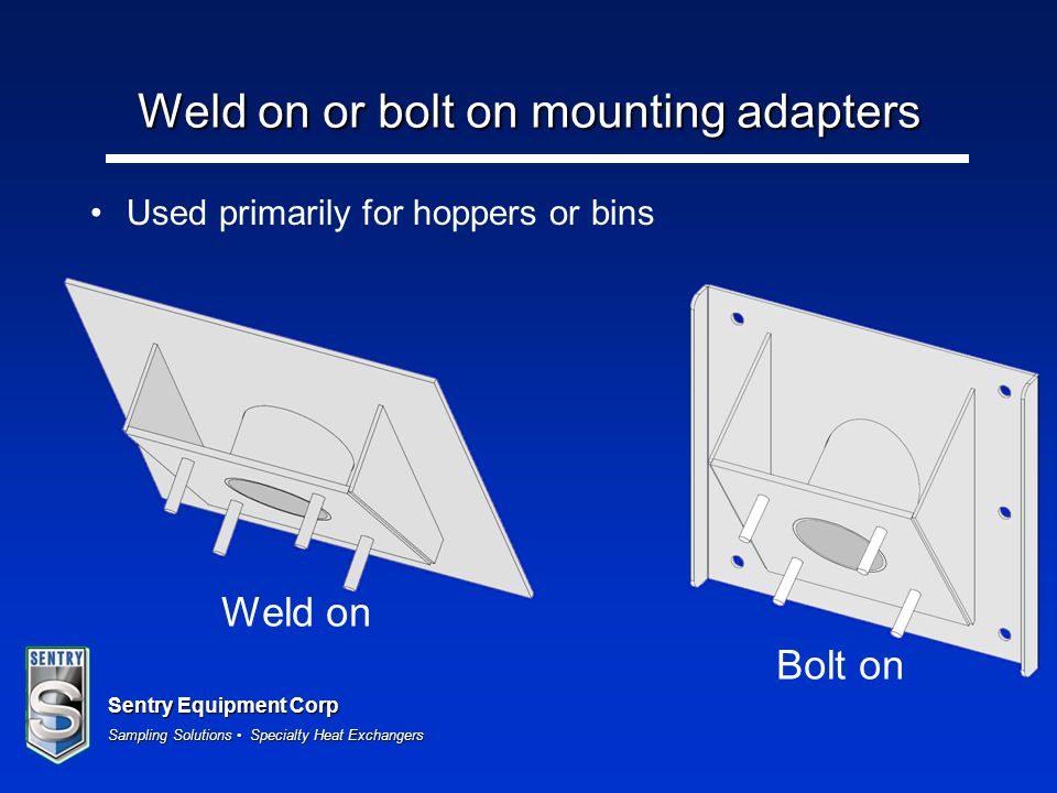 Sentry Equipment Corp Sampling Solutions Specialty Heat Exchangers Weld on or bolt on mounting adapters Used primarily for hoppers or bins Weld on Bol