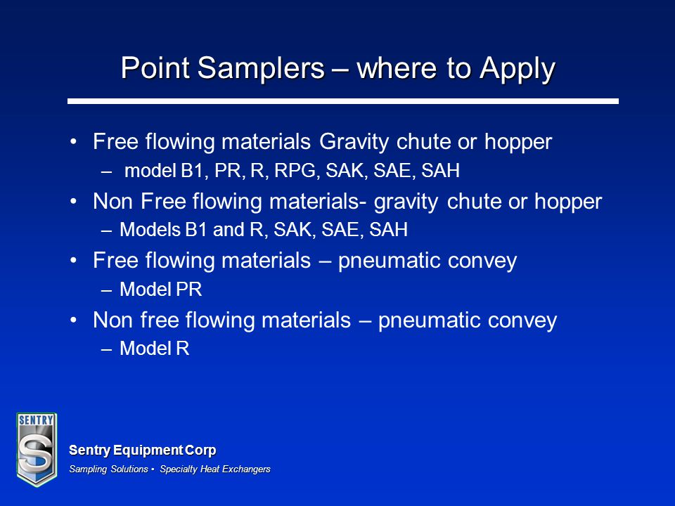 Sentry Equipment Corp Sampling Solutions Specialty Heat Exchangers Point Samplers – where to Apply Free flowing materials Gravity chute or hopper – mo