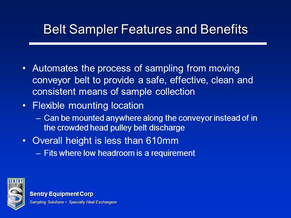 Sentry Equipment Corp Sampling Solutions Specialty Heat Exchangers Belt Sampler Features and Benefits Automates the process of sampling from moving co
