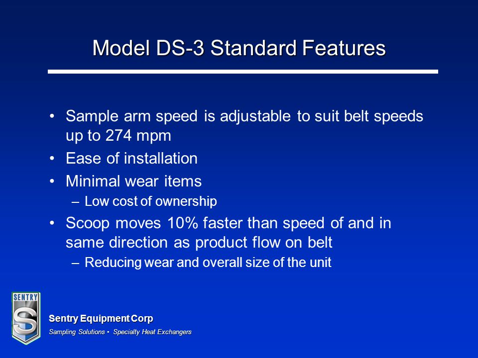 Sentry Equipment Corp Sampling Solutions Specialty Heat Exchangers Model DS-3 Standard Features Sample arm speed is adjustable to suit belt speeds up