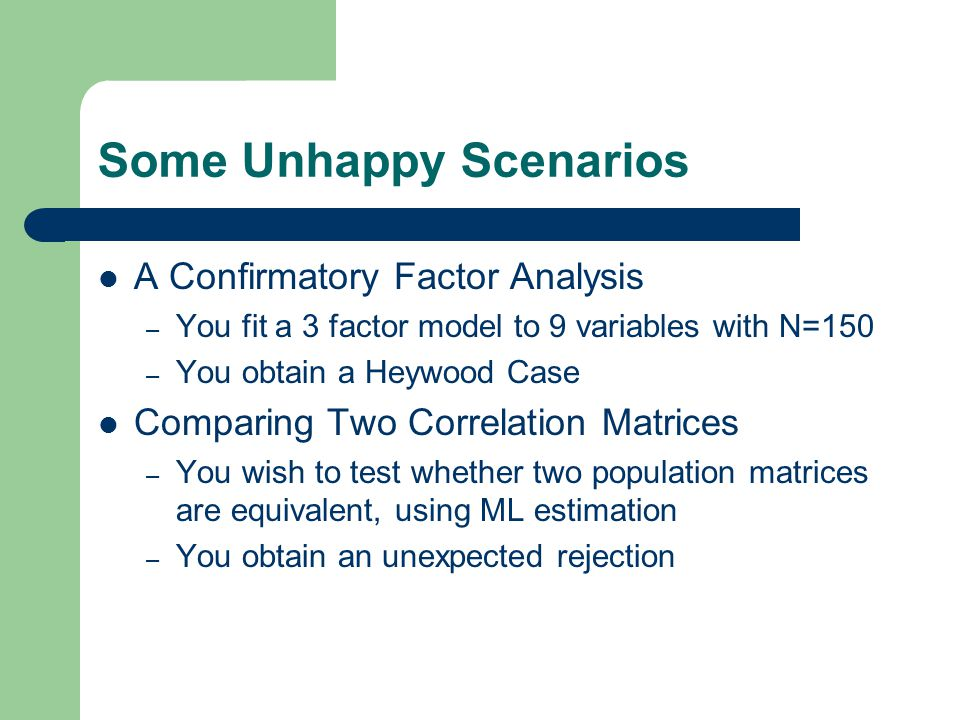 Some Unhappy Scenarios A Confirmatory Factor Analysis – You fit a 3 factor model to 9 variables with N=150 – You obtain a Heywood Case Comparing Two Correlation Matrices – You wish to test whether two population matrices are equivalent, using ML estimation – You obtain an unexpected rejection