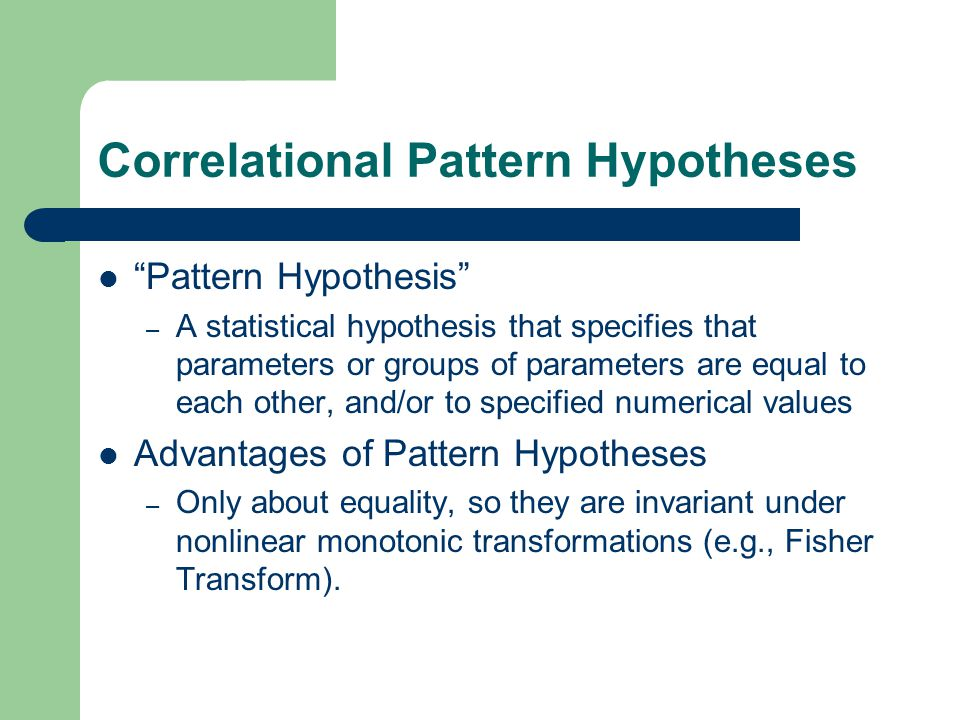 Correlational Pattern Hypotheses Pattern Hypothesis – A statistical hypothesis that specifies that parameters or groups of parameters are equal to each other, and/or to specified numerical values Advantages of Pattern Hypotheses – Only about equality, so they are invariant under nonlinear monotonic transformations (e.g., Fisher Transform).