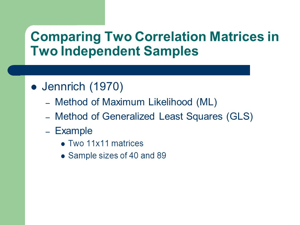 Comparing Two Correlation Matrices in Two Independent Samples Jennrich (1970) – Method of Maximum Likelihood (ML) – Method of Generalized Least Square