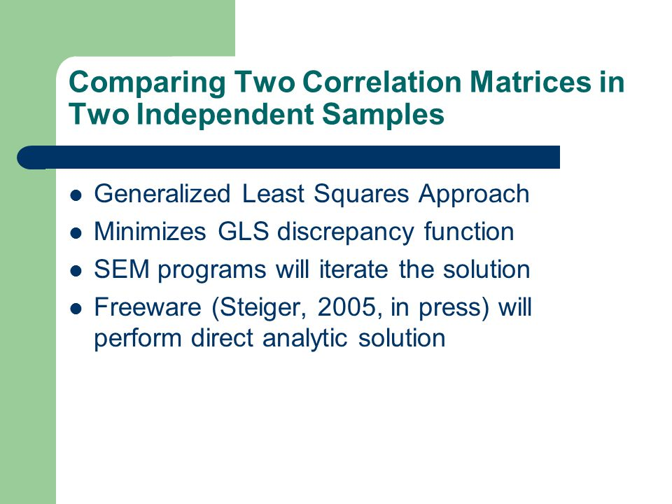 Comparing Two Correlation Matrices in Two Independent Samples Generalized Least Squares Approach Minimizes GLS discrepancy function SEM programs will