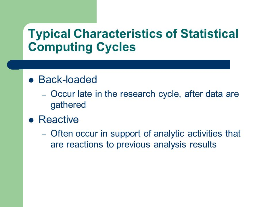 Typical Characteristics of Statistical Computing Cycles Back-loaded – Occur late in the research cycle, after data are gathered Reactive – Often occur