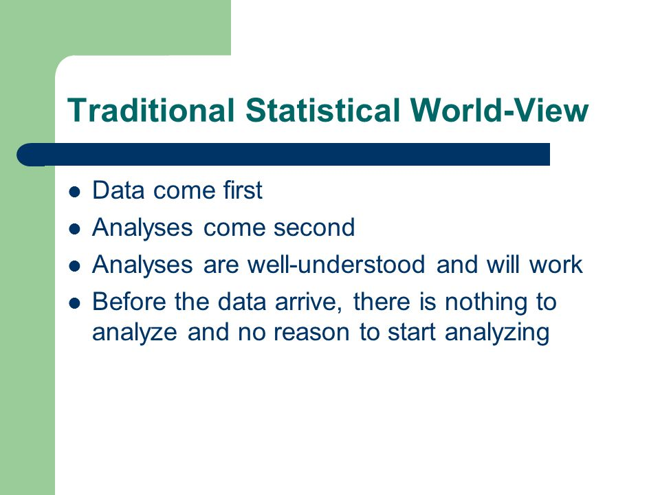Traditional Statistical World-View Data come first Analyses come second Analyses are well-understood and will work Before the data arrive, there is nothing to analyze and no reason to start analyzing