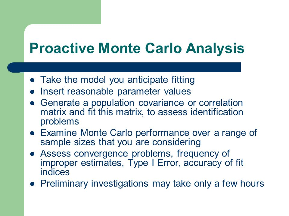 Proactive Monte Carlo Analysis Take the model you anticipate fitting Insert reasonable parameter values Generate a population covariance or correlatio