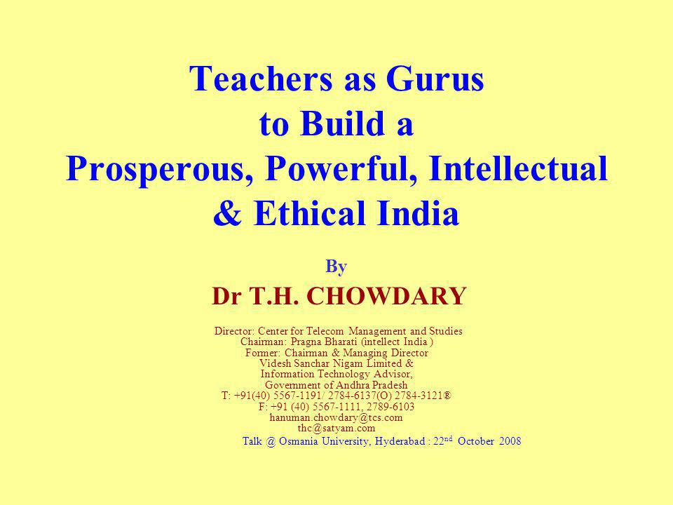 Teachers as Gurus to Build a Prosperous, Powerful, Intellectual & Ethical India By Dr T.H. CHOWDARY Director: Center for Telecom Management and Studie