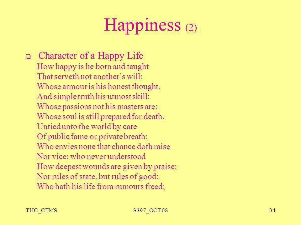 THC_CTMSS397_OCT 0834 Happiness (2)  Character of a Happy Life How happy is he born and taught That serveth not another's will; Whose armour is his h