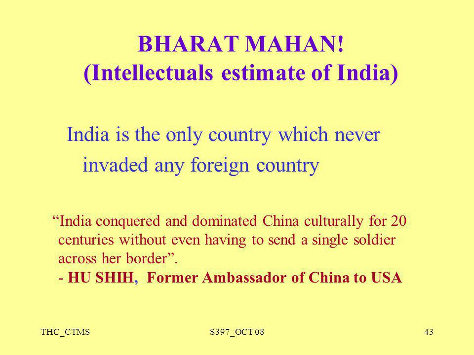 "THC_CTMSS397_OCT 0843 BHARAT MAHAN! (Intellectuals estimate of India) India is the only country which never invaded any foreign country ""India conquer"