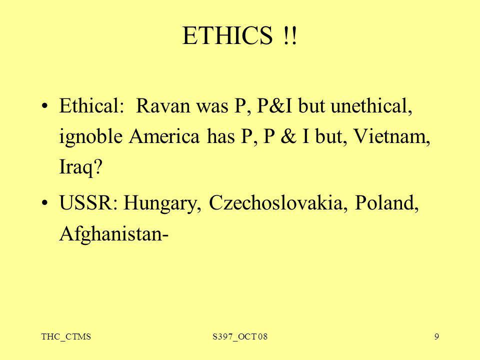 THC_CTMSS397_OCT 089 ETHICS !! Ethical: Ravan was P, P&I but unethical, ignoble America has P, P & I but, Vietnam, Iraq? USSR: Hungary, Czechoslovakia