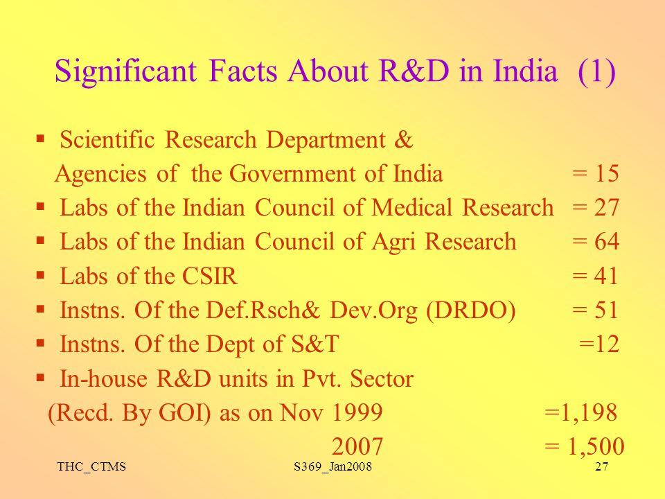 THC_CTMSS369_Jan200827 Significant Facts About R&D in India (1)  Scientific Research Department & Agencies of the Government of India = 15  Labs of