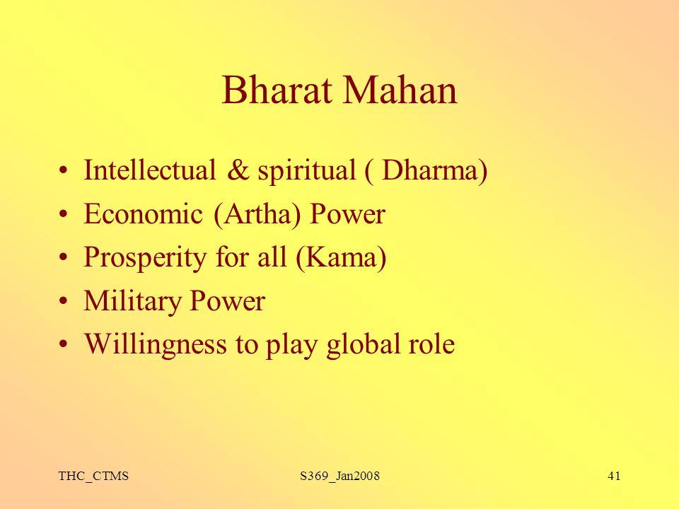 THC_CTMSS369_Jan200841 Bharat Mahan Intellectual & spiritual ( Dharma) Economic (Artha) Power Prosperity for all (Kama) Military Power Willingness to