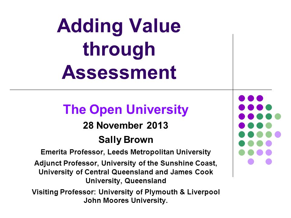 Adding Value through Assessment The Open University 28 November 2013 Sally Brown Emerita Professor, Leeds Metropolitan University Adjunct Professor, University of the Sunshine Coast, University of Central Queensland and James Cook University, Queensland Visiting Professor: University of Plymouth & Liverpool John Moores University.