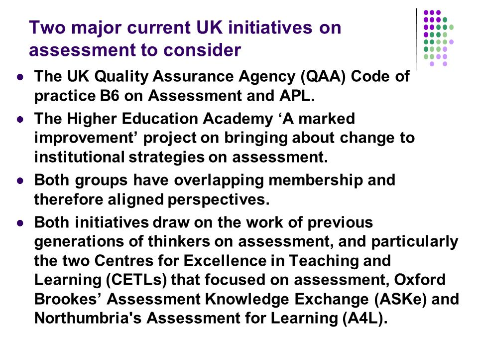 Two major current UK initiatives on assessment to consider The UK Quality Assurance Agency (QAA) Code of practice B6 on Assessment and APL.