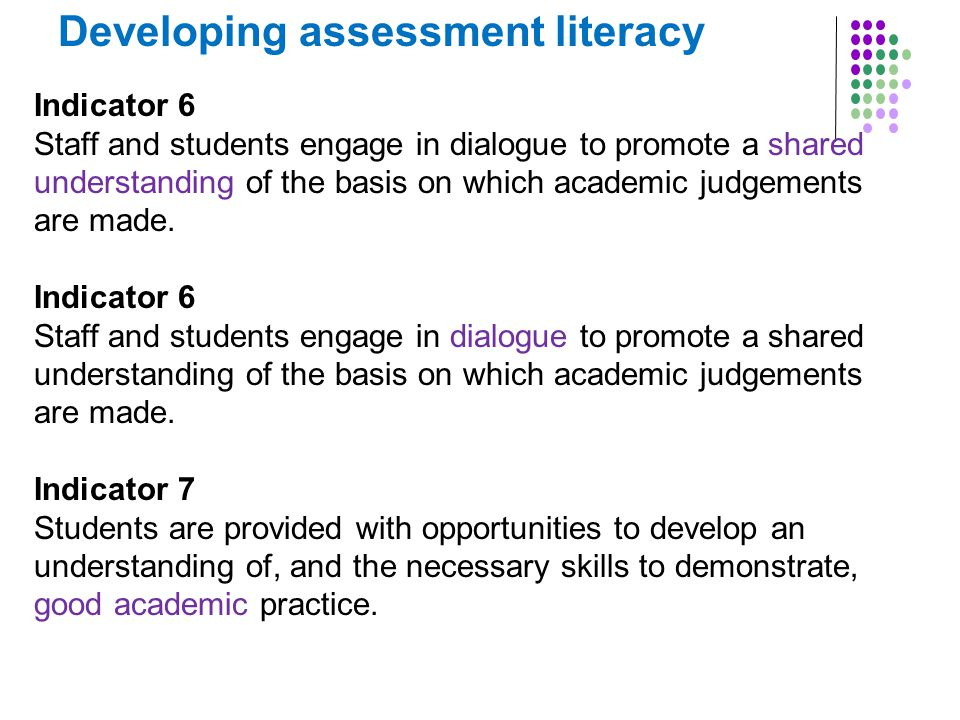 Developing assessment literacy Indicator 6 Staff and students engage in dialogue to promote a shared understanding of the basis on which academic judgements are made.