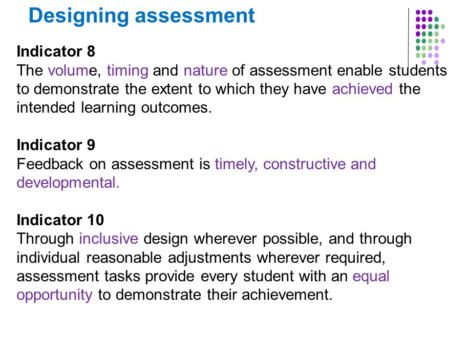 Designing assessment Indicator 8 The volume, timing and nature of assessment enable students to demonstrate the extent to which they have achieved the intended learning outcomes.