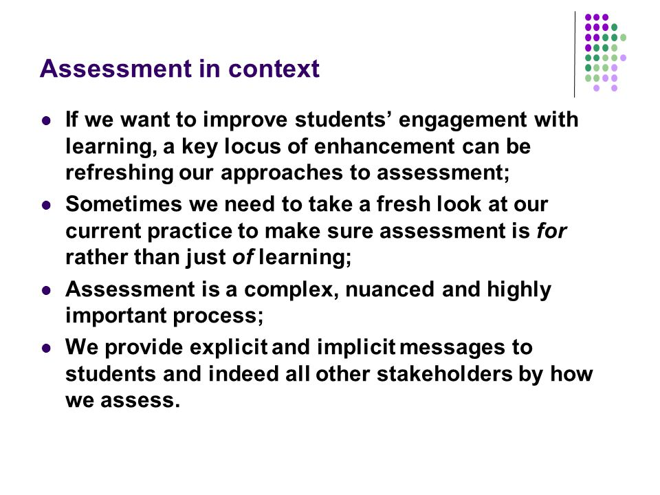 Assessment in context If we want to improve students' engagement with learning, a key locus of enhancement can be refreshing our approaches to assessment; Sometimes we need to take a fresh look at our current practice to make sure assessment is for rather than just of learning; Assessment is a complex, nuanced and highly important process; We provide explicit and implicit messages to students and indeed all other stakeholders by how we assess.