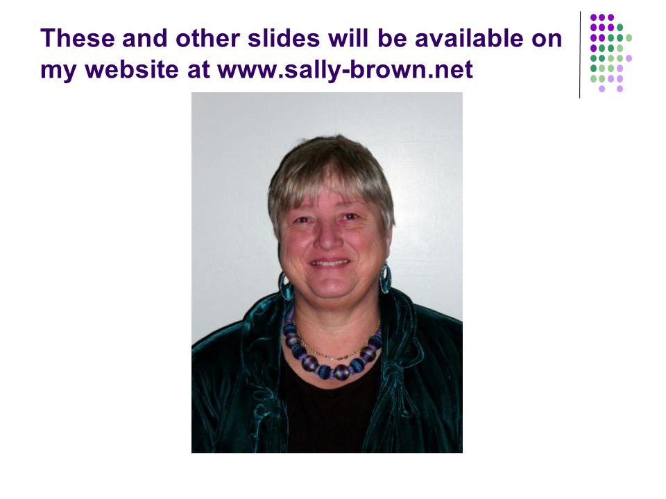 These and other slides will be available on my website at www.sally-brown.net
