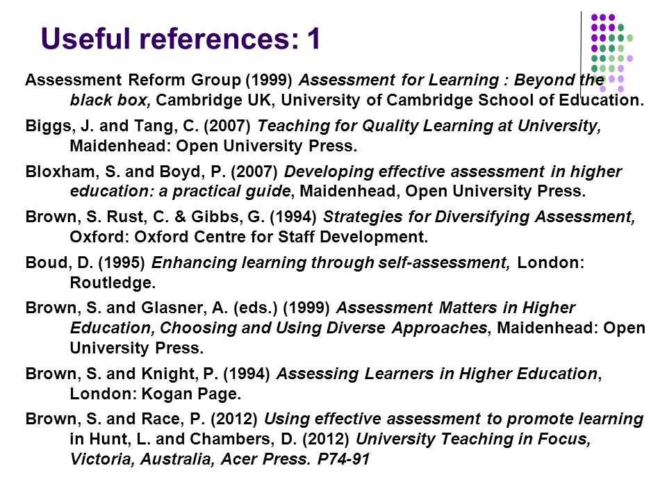 Useful references: 1 Assessment Reform Group (1999) Assessment for Learning : Beyond the black box, Cambridge UK, University of Cambridge School of Education.