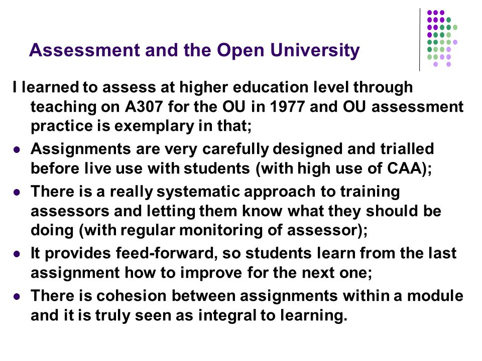 Assessment and the Open University I learned to assess at higher education level through teaching on A307 for the OU in 1977 and OU assessment practice is exemplary in that; Assignments are very carefully designed and trialled before live use with students (with high use of CAA); There is a really systematic approach to training assessors and letting them know what they should be doing (with regular monitoring of assessor); It provides feed-forward, so students learn from the last assignment how to improve for the next one; There is cohesion between assignments within a module and it is truly seen as integral to learning.