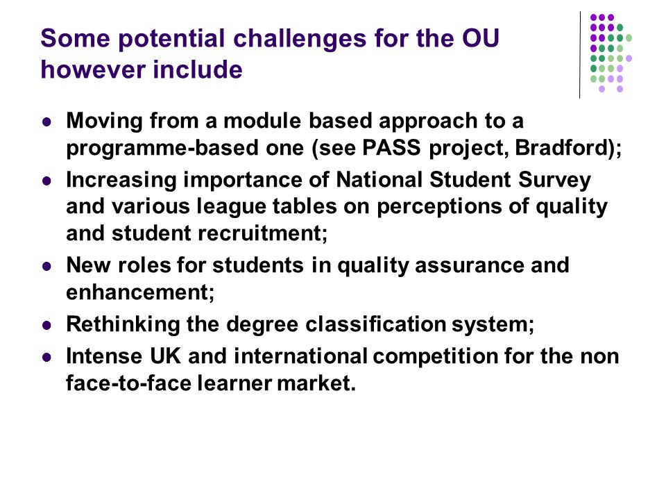 Some potential challenges for the OU however include Moving from a module based approach to a programme-based one (see PASS project, Bradford); Increa