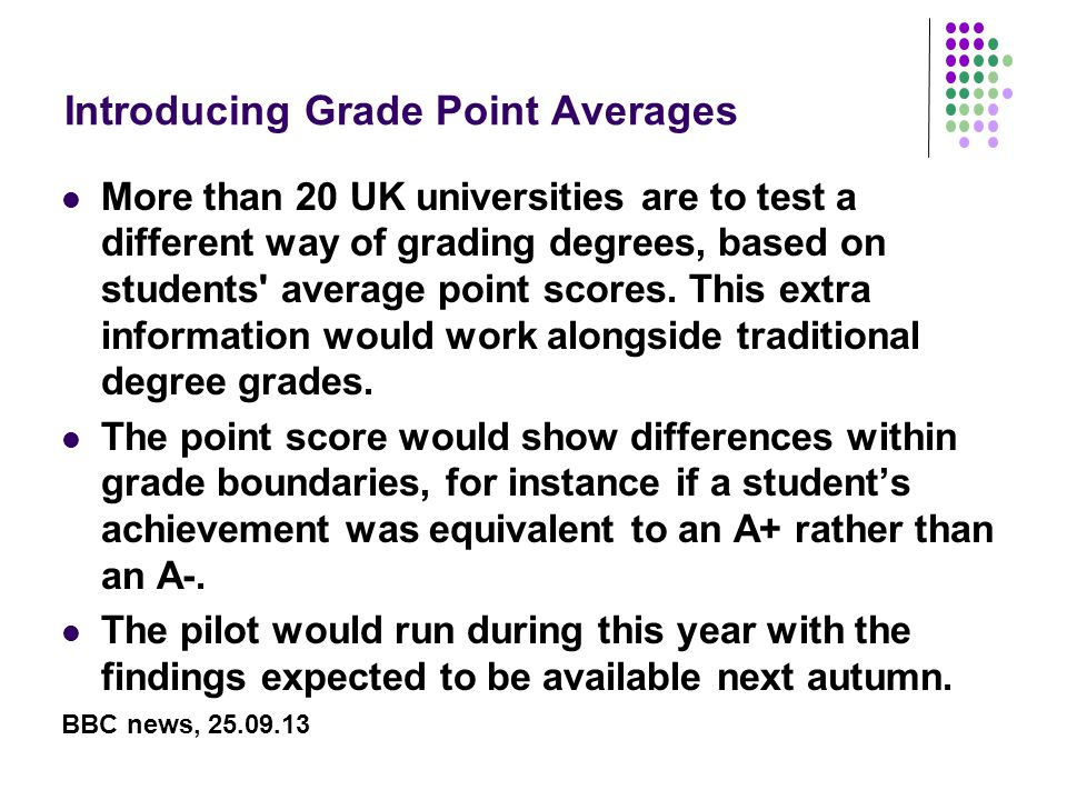 Introducing Grade Point Averages More than 20 UK universities are to test a different way of grading degrees, based on students average point scores.