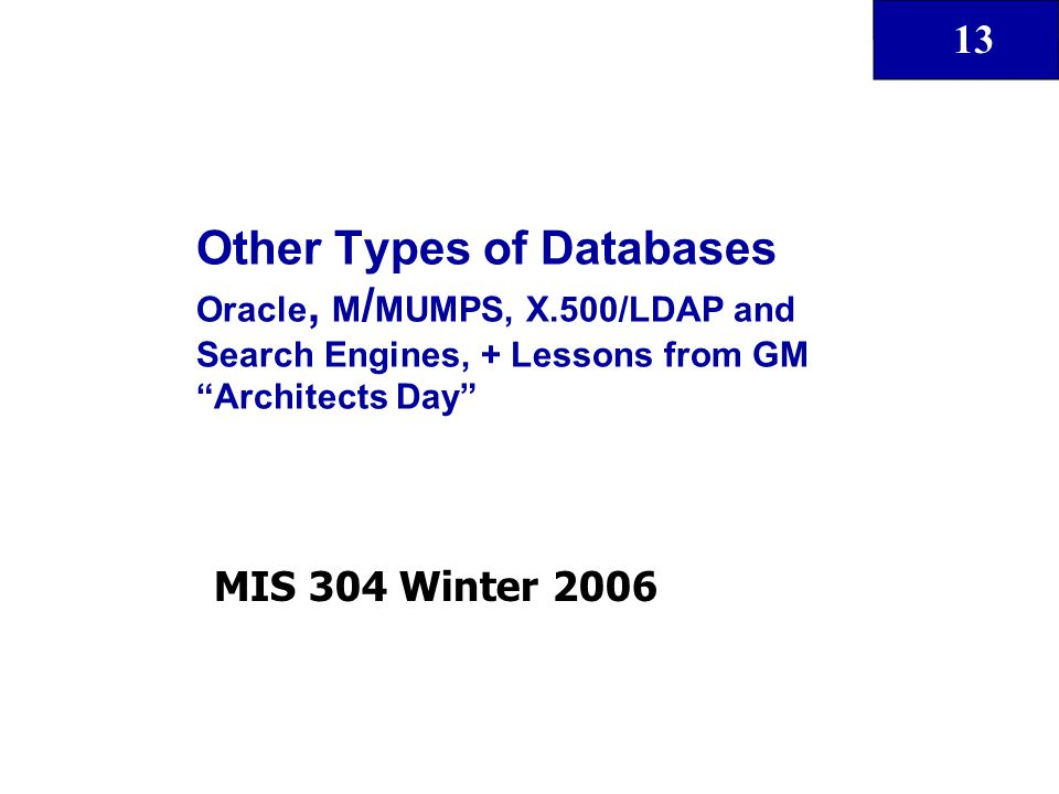 "13 Other Types of Databases Oracle, M / MUMPS, X.500/LDAP and Search Engines, + Lessons from GM ""Architects Day"" MIS 304 Winter 2006"