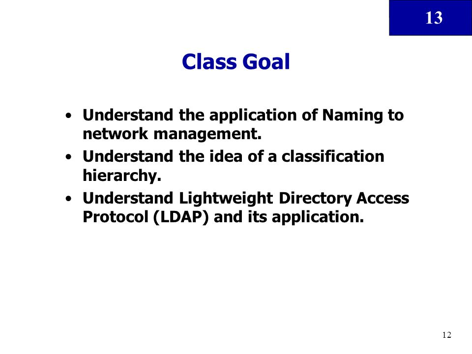 13 12 Class Goal Understand the application of Naming to network management. Understand the idea of a classification hierarchy. Understand Lightweight