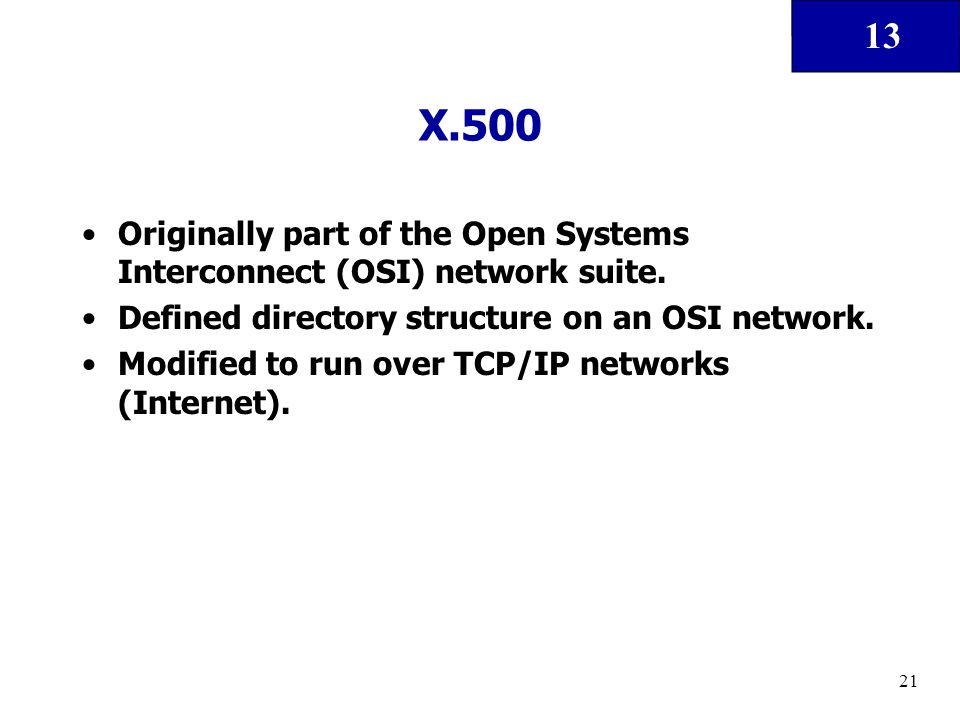 13 21 X.500 Originally part of the Open Systems Interconnect (OSI) network suite. Defined directory structure on an OSI network. Modified to run over