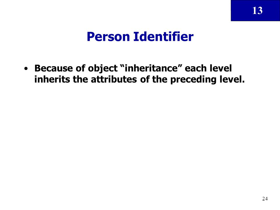 "13 24 Person Identifier Because of object ""inheritance"" each level inherits the attributes of the preceding level."