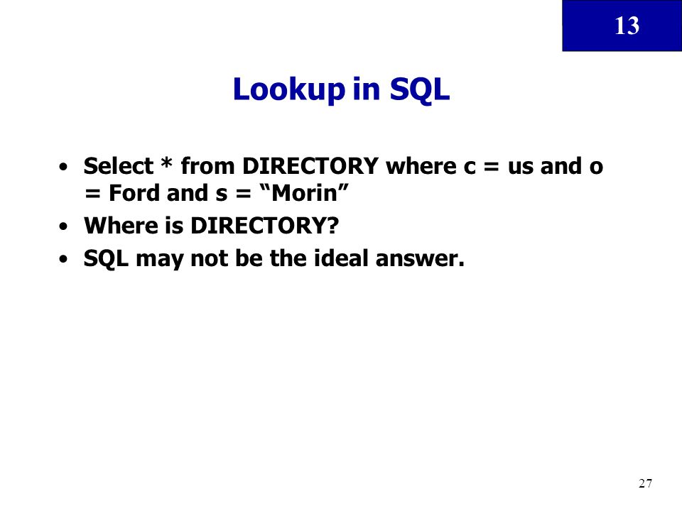 "13 27 Lookup in SQL Select * from DIRECTORY where c = us and o = Ford and s = ""Morin"" Where is DIRECTORY? SQL may not be the ideal answer."