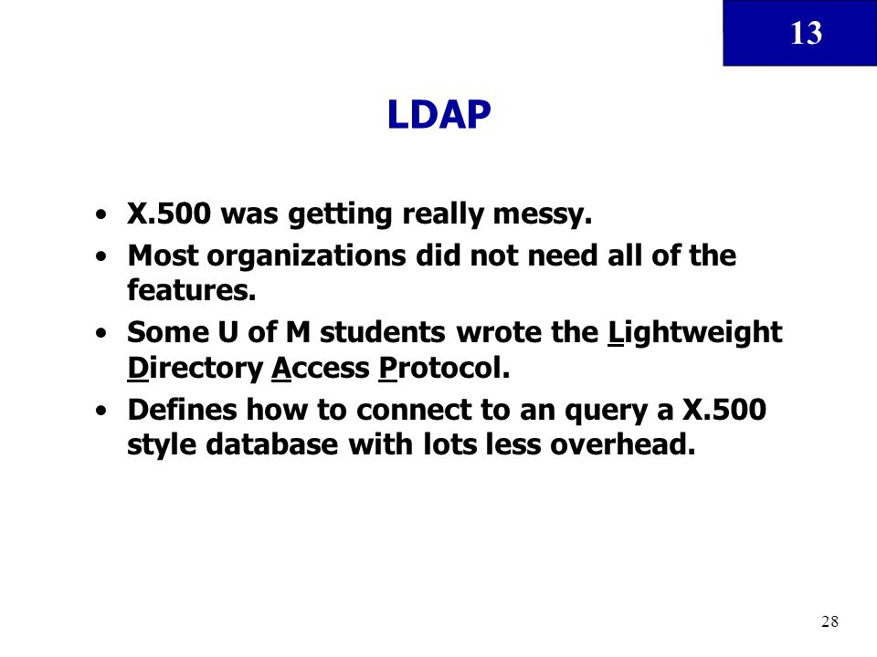 13 28 LDAP X.500 was getting really messy. Most organizations did not need all of the features. Some U of M students wrote the Lightweight Directory A