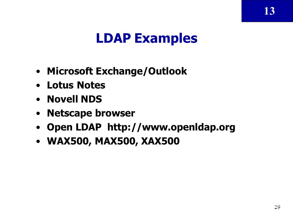 13 29 LDAP Examples Microsoft Exchange/Outlook Lotus Notes Novell NDS Netscape browser Open LDAP http://www.openldap.org WAX500, MAX500, XAX500