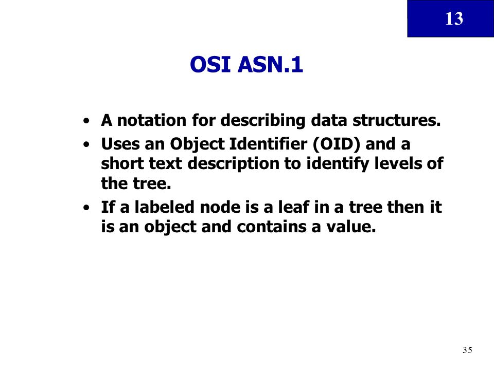 13 35 OSI ASN.1 A notation for describing data structures. Uses an Object Identifier (OID) and a short text description to identify levels of the tree
