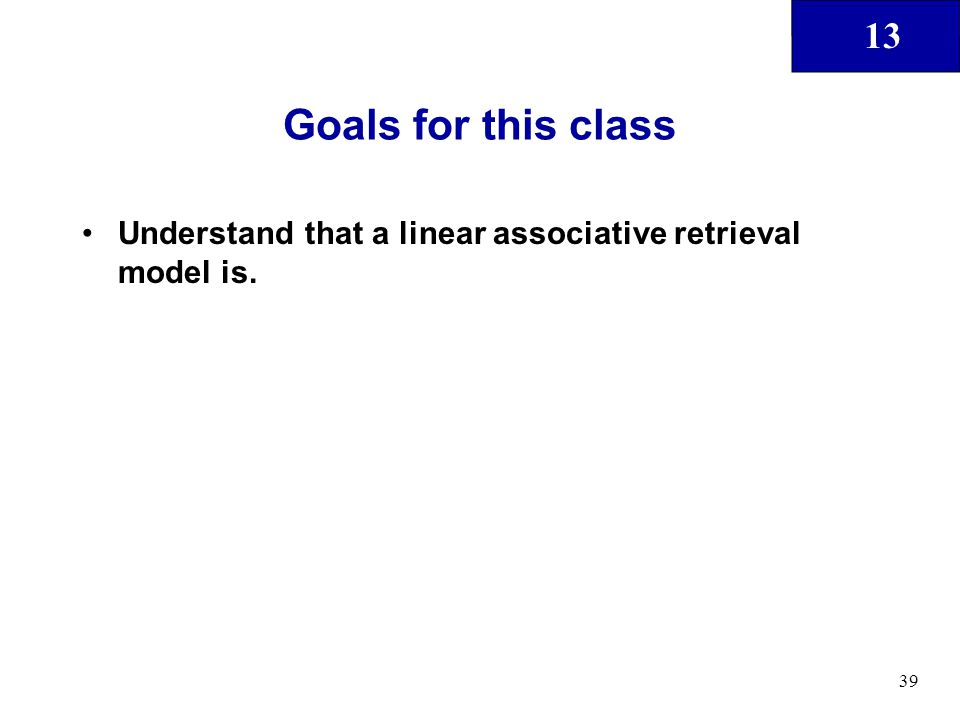 13 39 Goals for this class Understand that a linear associative retrieval model is.