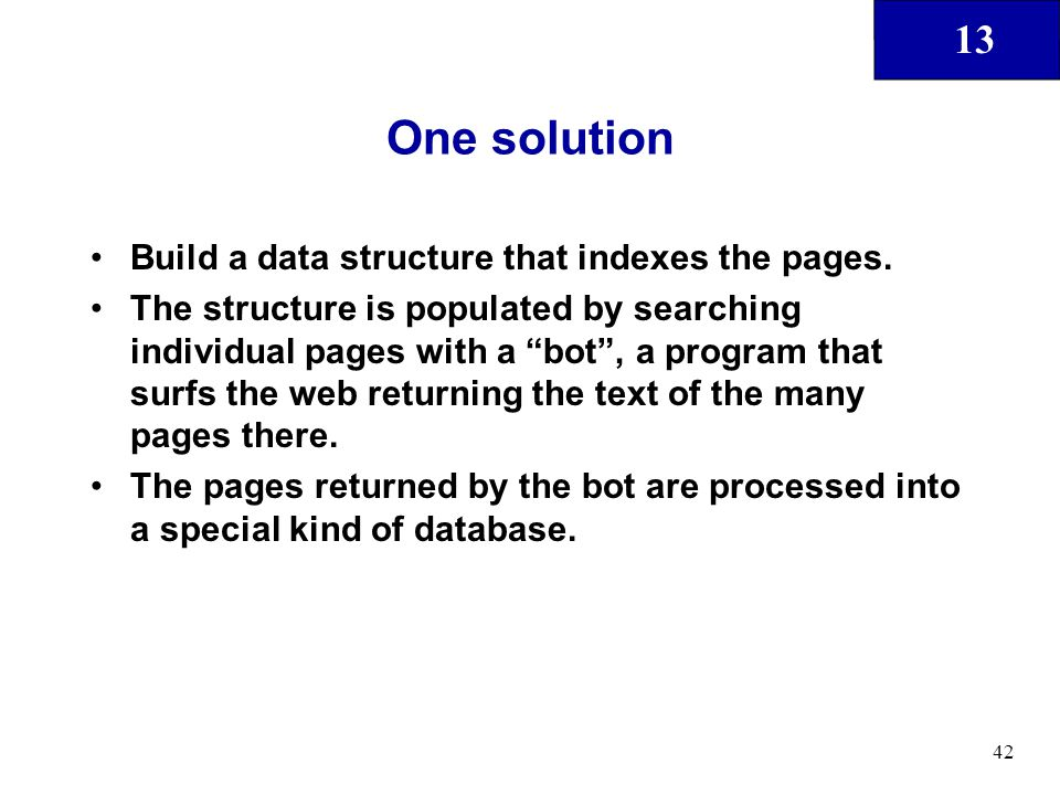 "13 42 One solution Build a data structure that indexes the pages. The structure is populated by searching individual pages with a ""bot"", a program tha"