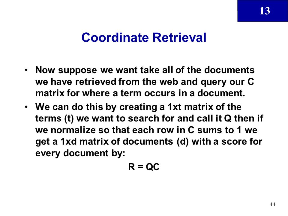 13 44 Coordinate Retrieval Now suppose we want take all of the documents we have retrieved from the web and query our C matrix for where a term occurs