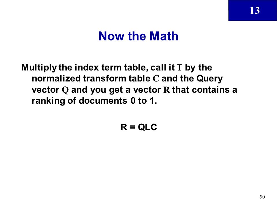 13 50 Now the Math Multiply the index term table, call it T by the normalized transform table C and the Query vector Q and you get a vector R that con