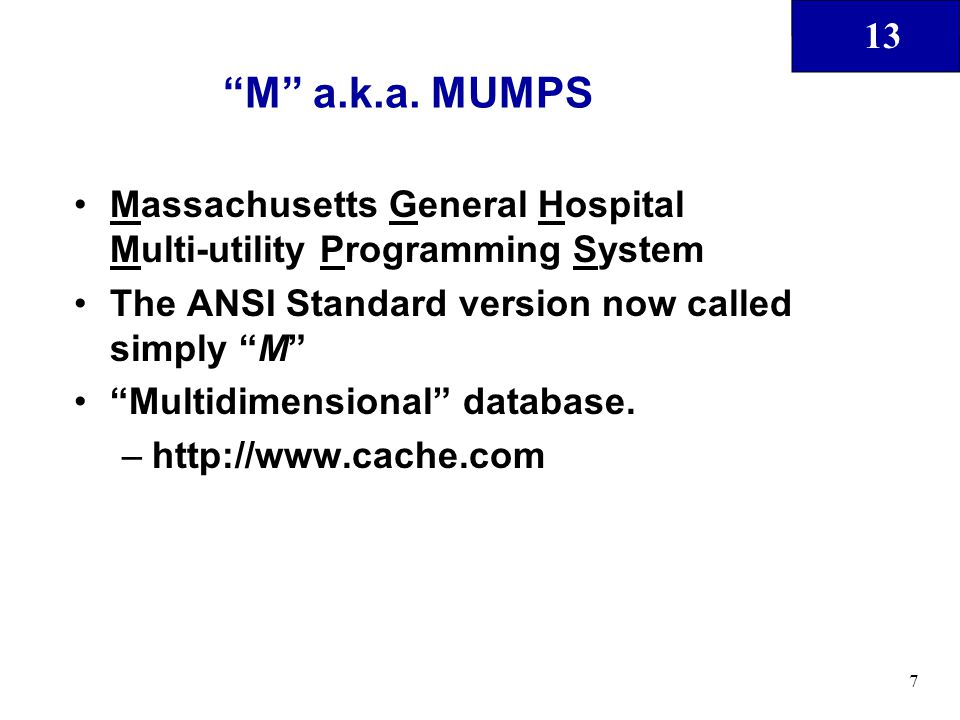 "13 7 ""M"" a.k.a. MUMPS Massachusetts General Hospital Multi-utility Programming System The ANSI Standard version now called simply ""M"" ""Multidimensiona"