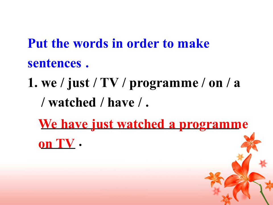 Put the words in order to make sentences. 1.we / just / TV / programme / on / a / watched / have /.