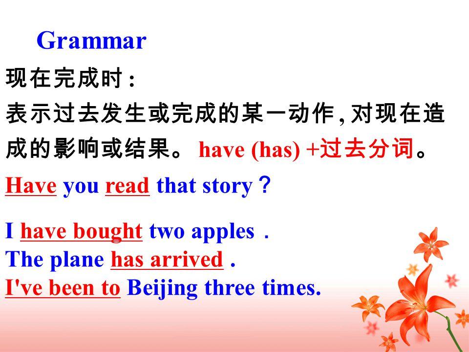 现在完成时 : 表示过去发生或完成的某一动作, 对现在造 成的影响或结果。 have (has) + 过去分词。 Grammar Have you read that story ? I have bought two apples . The plane has arrived.